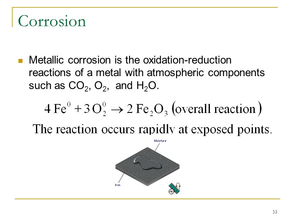 Corrosion Metallic corrosion is the oxidation-reduction reactions of a metal with atmospheric components such as CO2, O2, and H2O.