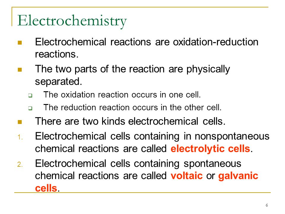 Electrochemistry Electrochemical reactions are oxidation-reduction reactions. The two parts of the reaction are physically separated.