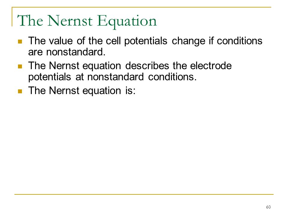 The Nernst Equation The value of the cell potentials change if conditions are nonstandard.