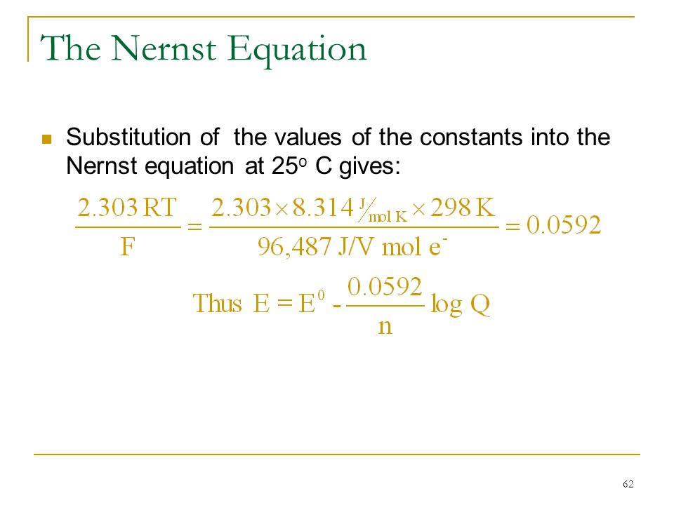 The Nernst Equation Substitution of the values of the constants into the Nernst equation at 25o C gives: