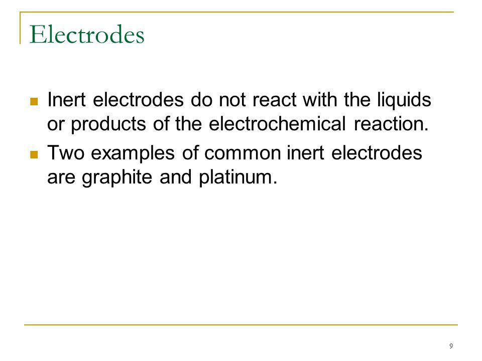 Electrodes Inert electrodes do not react with the liquids or products of the electrochemical reaction.