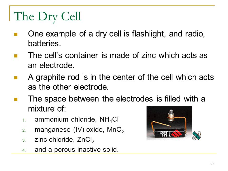 The Dry Cell One example of a dry cell is flashlight, and radio, batteries. The cell's container is made of zinc which acts as an electrode.