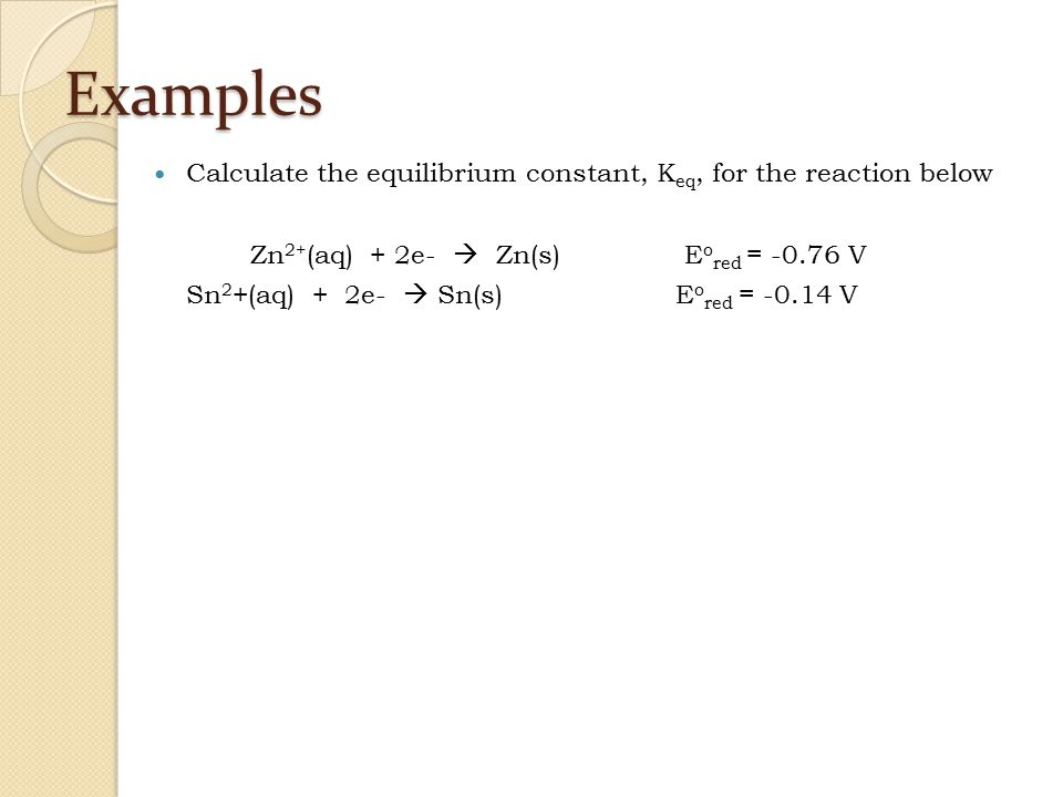 Examples Calculate the equilibrium constant, Keq, for the reaction below. Zn2+(aq) + 2e-  Zn(s) Eored = -0.76 V.