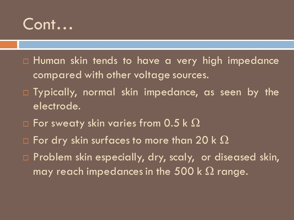 Cont… Human skin tends to have a very high impedance compared with other voltage sources.