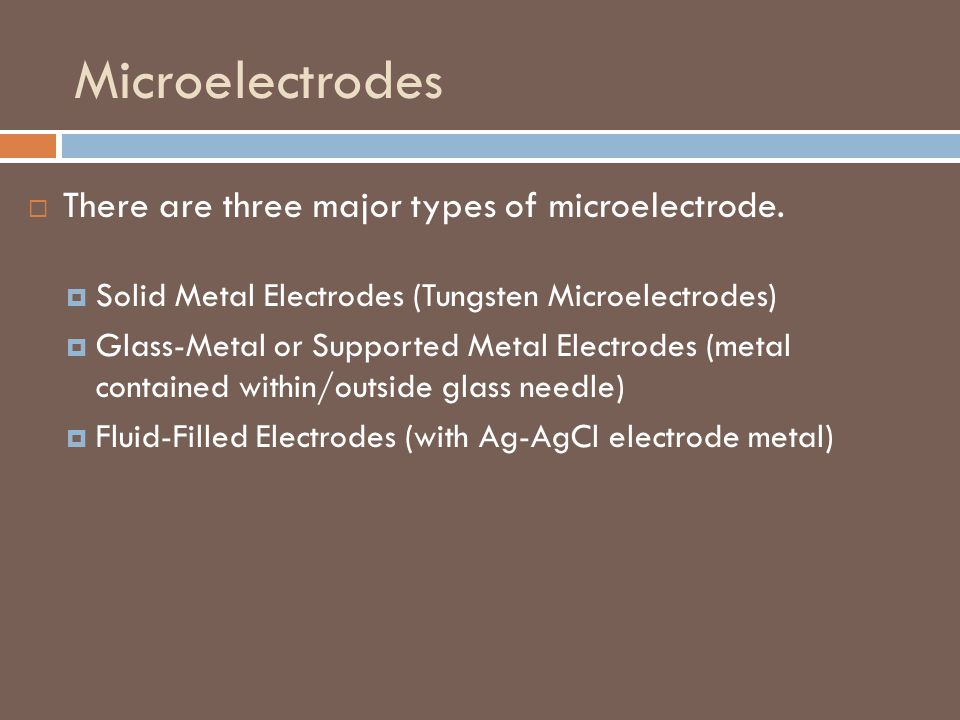Microelectrodes There are three major types of microelectrode.