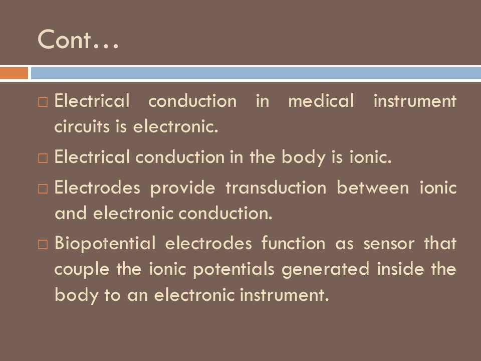 Cont… Electrical conduction in medical instrument circuits is electronic. Electrical conduction in the body is ionic.