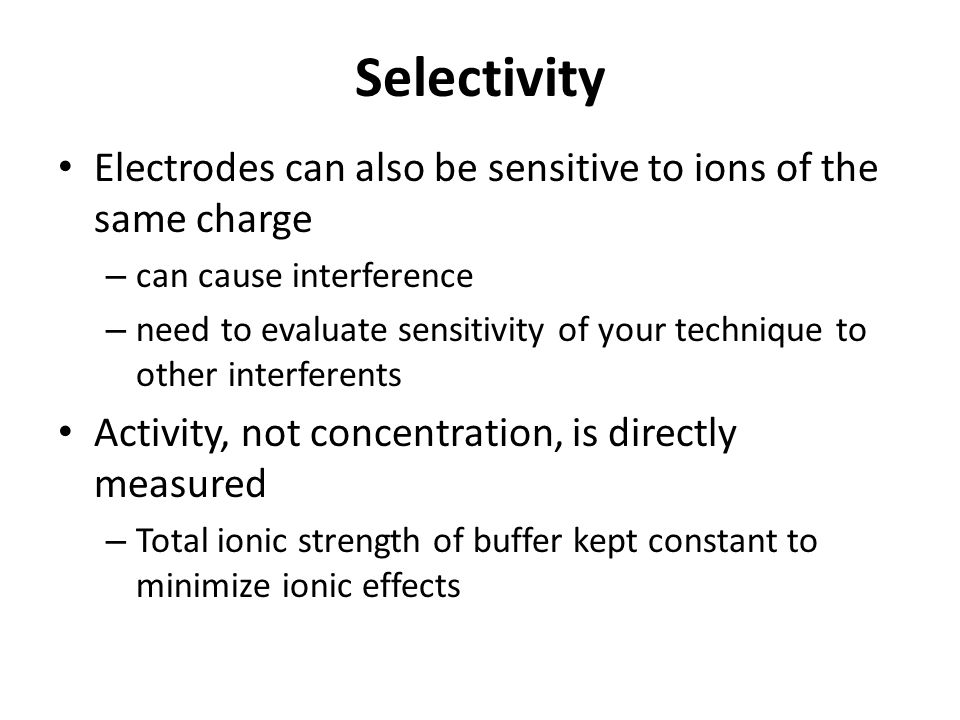 Selectivity Electrodes can also be sensitive to ions of the same charge. can cause interference.