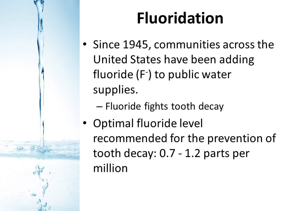 Fluoridation Since 1945, communities across the United States have been adding fluoride (F-) to public water supplies.
