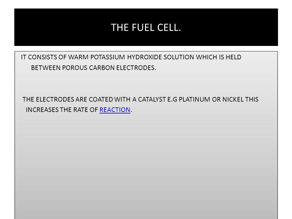 THE FUEL CELL. IT CONSISTS OF WARM POTASSIUM HYDROXIDE SOLUTION WHICH IS HELD. BETWEEN POROUS CARBON ELECTRODES.