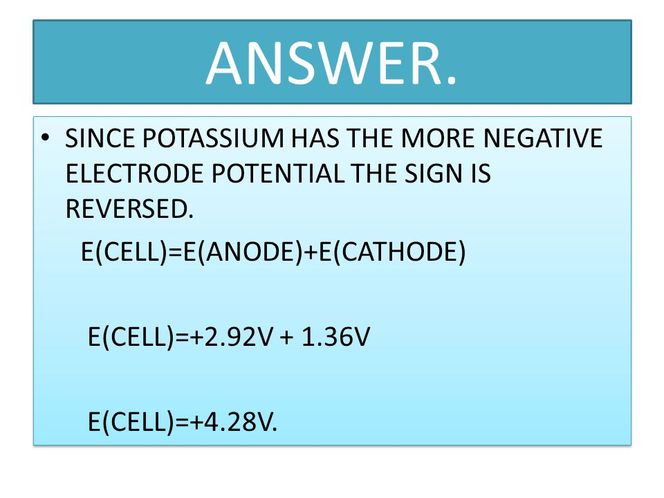 ANSWER. SINCE POTASSIUM HAS THE MORE NEGATIVE ELECTRODE POTENTIAL THE SIGN IS REVERSED. E(CELL)=E(ANODE)+E(CATHODE)