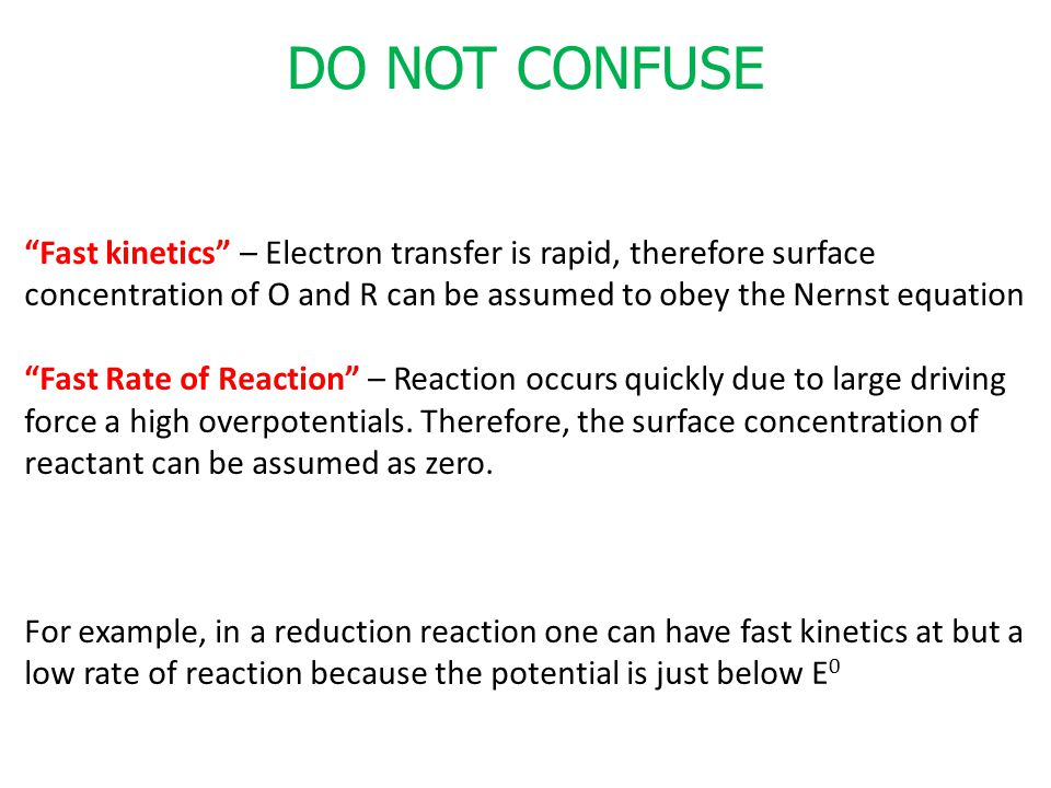 DO NOT CONFUSE Fast kinetics – Electron transfer is rapid, therefore surface. concentration of O and R can be assumed to obey the Nernst equation.