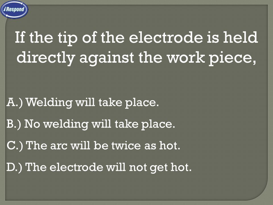 If the tip of the electrode is held directly against the work piece,