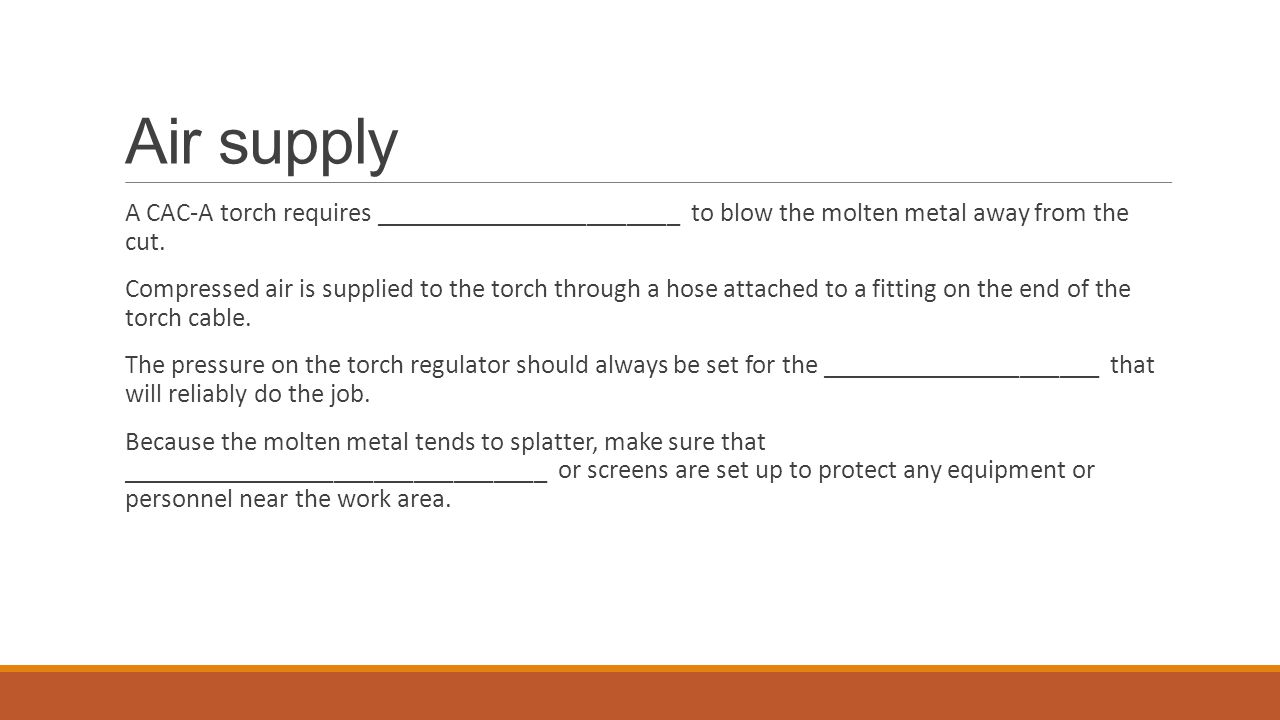 Air supply A CAC-A torch requires _______________________ to blow the molten metal away from the cut.