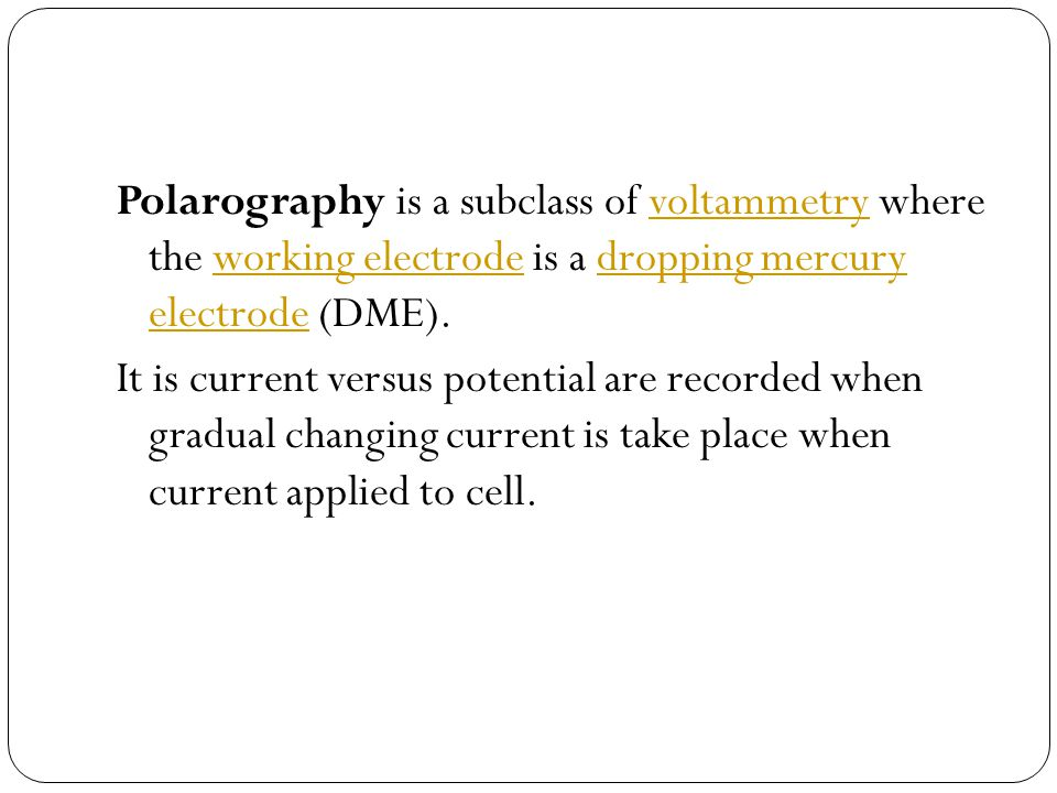 Polarography is a subclass of voltammetry where the working electrode is a dropping mercury electrode (DME).