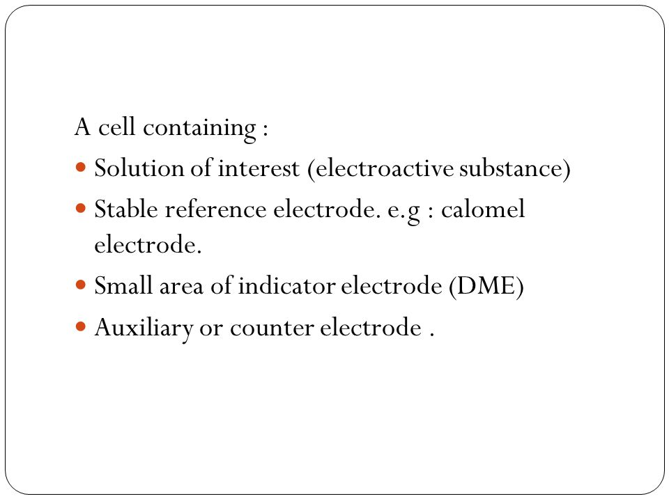 A cell containing : Solution of interest (electroactive substance) Stable reference electrode. e.g : calomel electrode.