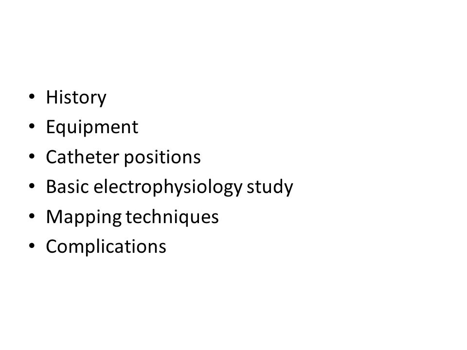 History Equipment Catheter positions Basic electrophysiology study Mapping techniques Complications