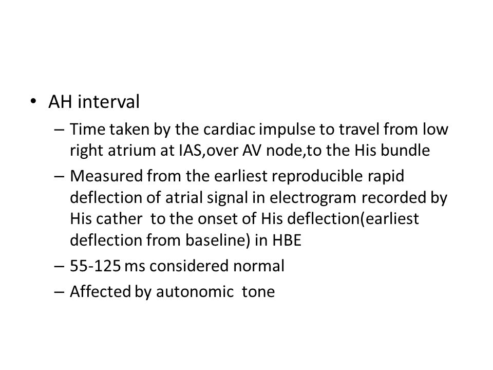 AH interval Time taken by the cardiac impulse to travel from low right atrium at IAS,over AV node,to the His bundle.
