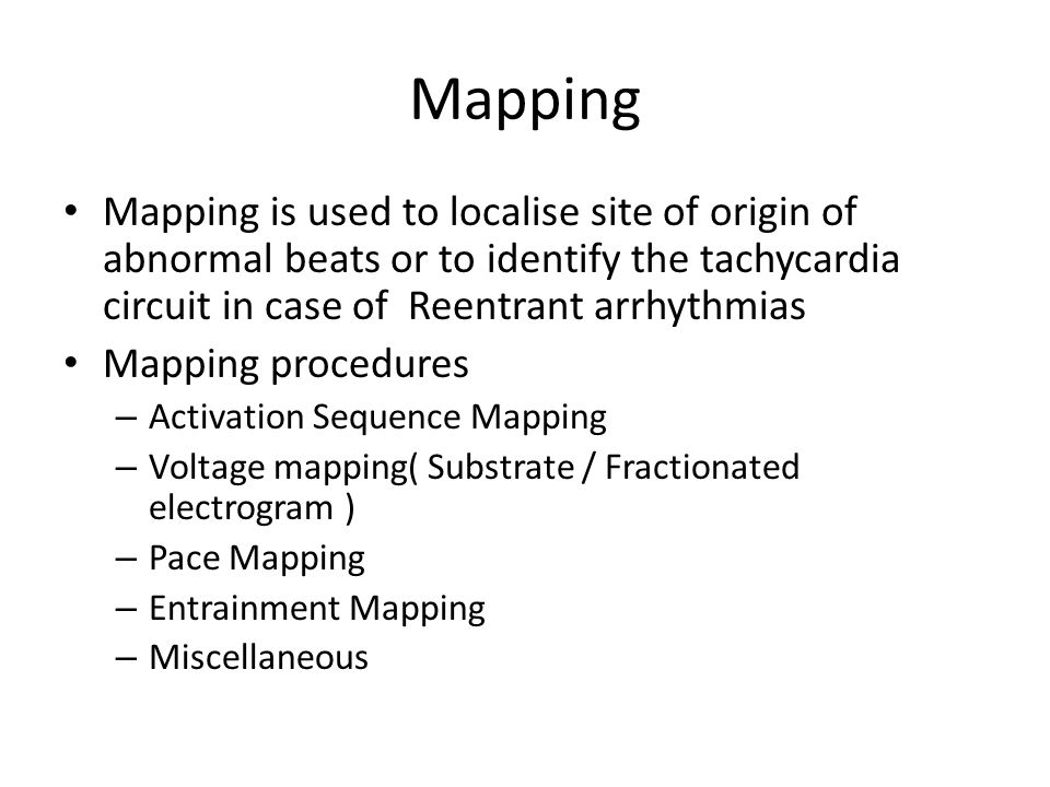 Mapping Mapping is used to localise site of origin of abnormal beats or to identify the tachycardia circuit in case of Reentrant arrhythmias.