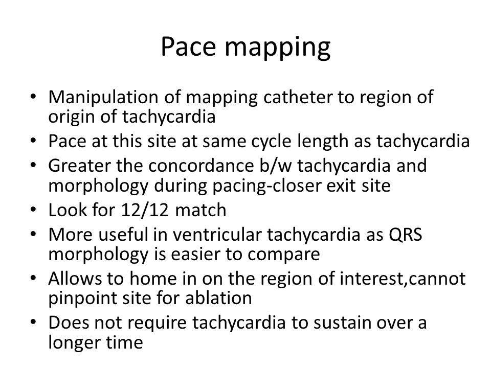 Pace mapping Manipulation of mapping catheter to region of origin of tachycardia. Pace at this site at same cycle length as tachycardia.