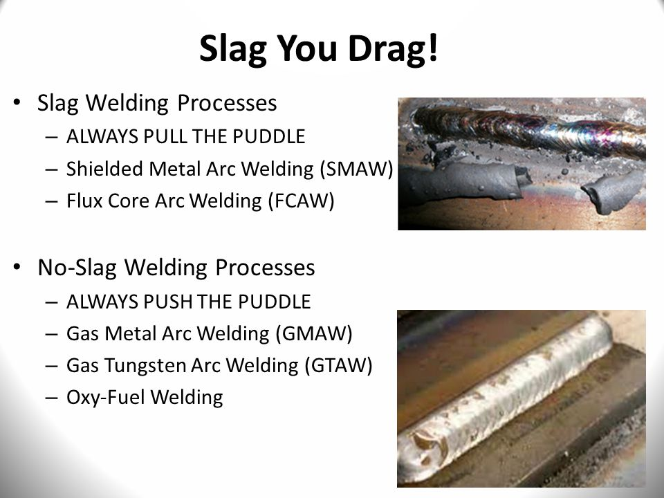 Slag You Drag! Slag Welding Processes No-Slag Welding Processes