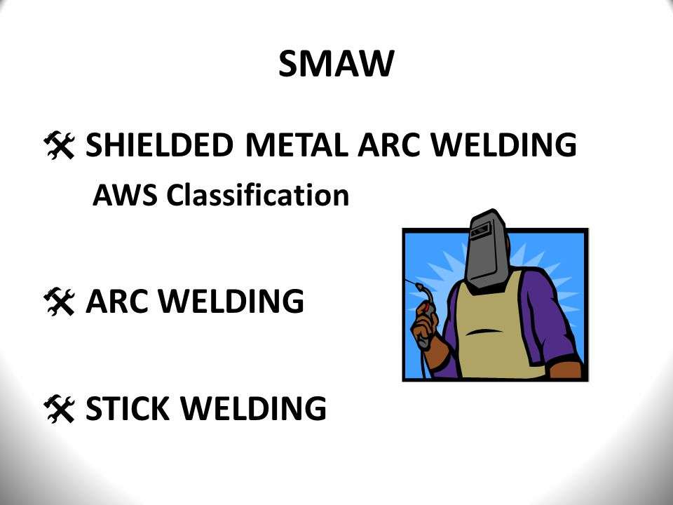 SMAW SHIELDED METAL ARC WELDING ARC WELDING STICK WELDING