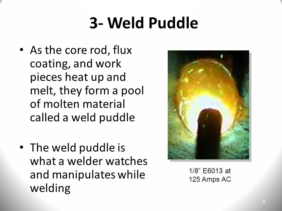 3- Weld Puddle As the core rod, flux coating, and work pieces heat up and melt, they form a pool of molten material called a weld puddle.