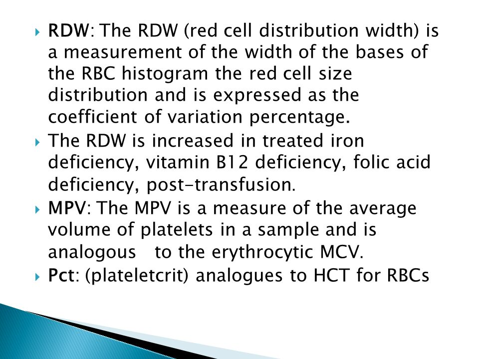 RDW: The RDW (red cell distribution width) is a measurement of the width of the bases of the RBC histogram the red cell size distribution and is expressed as the coefficient of variation percentage.