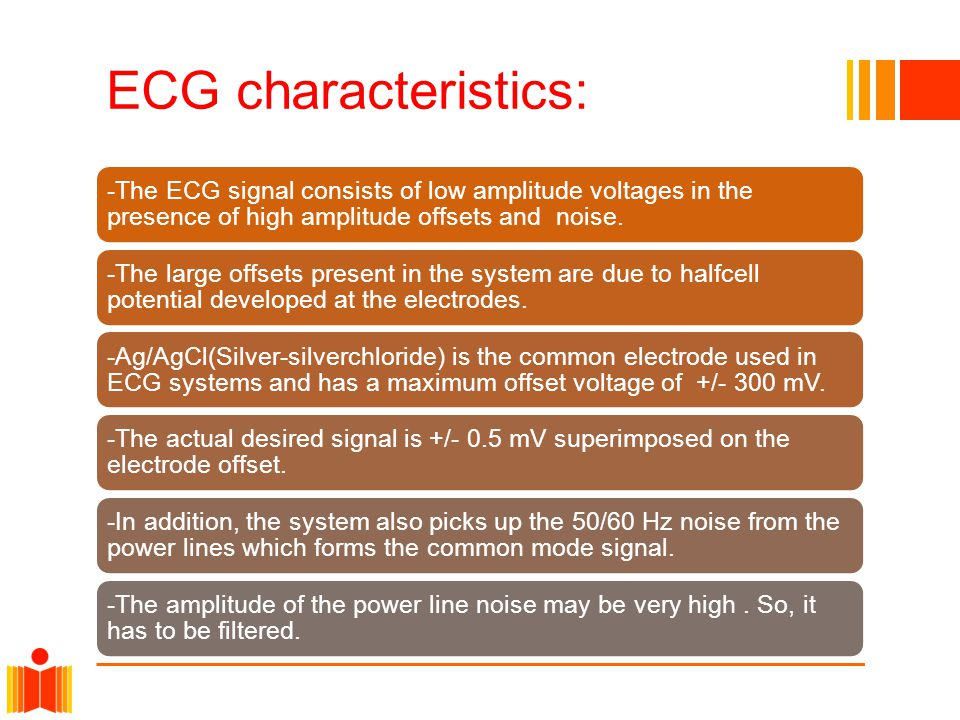 ECG characteristics: -The ECG signal consists of low amplitude voltages in the presence of high amplitude offsets and noise.