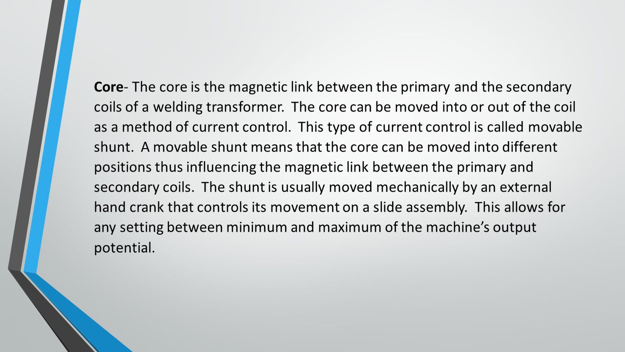 Core- The core is the magnetic link between the primary and the secondary coils of a welding transformer.