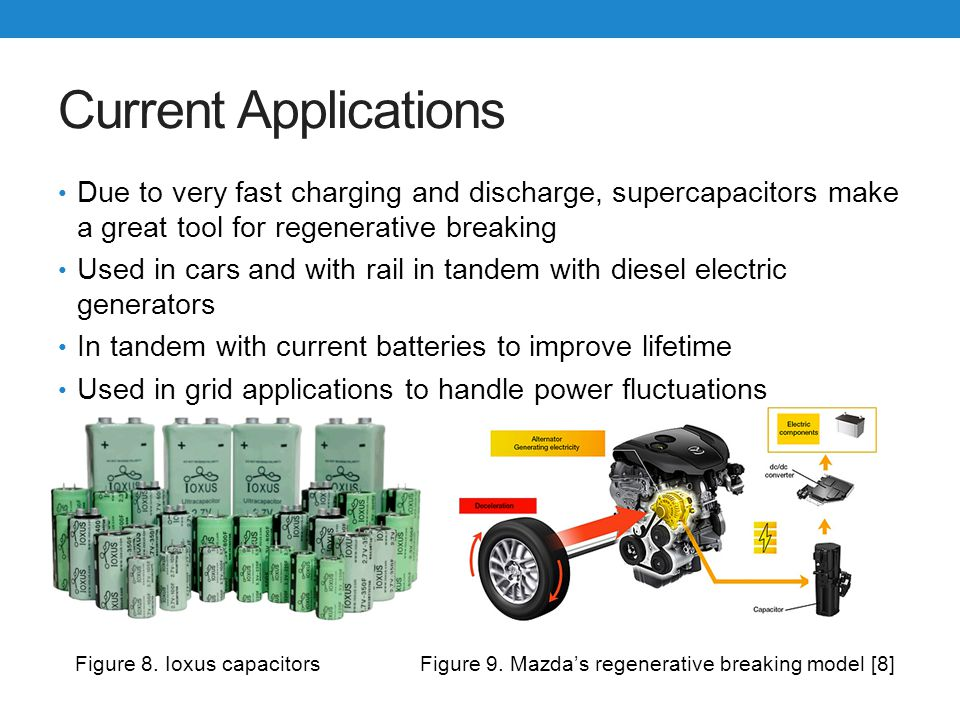 Current Applications Due to very fast charging and discharge, supercapacitors make a great tool for regenerative breaking.