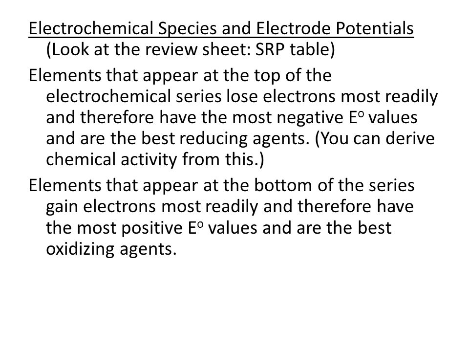 Electrochemical Species and Electrode Potentials (Look at the review sheet: SRP table) Elements that appear at the top of the electrochemical series lose electrons most readily and therefore have the most negative Eo values and are the best reducing agents.