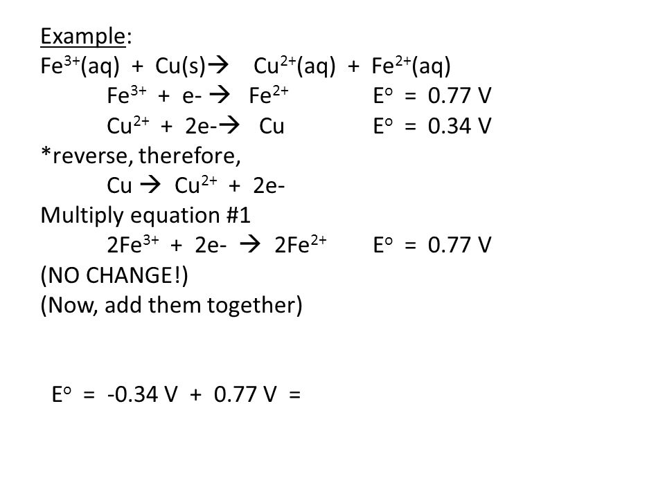 Example: Fe3+(aq) + Cu(s) Cu2+(aq) + Fe2+(aq) Fe3+ + e-  Fe2+ Eo = 0.77 V. Cu2+ + 2e- Cu Eo = 0.34 V.
