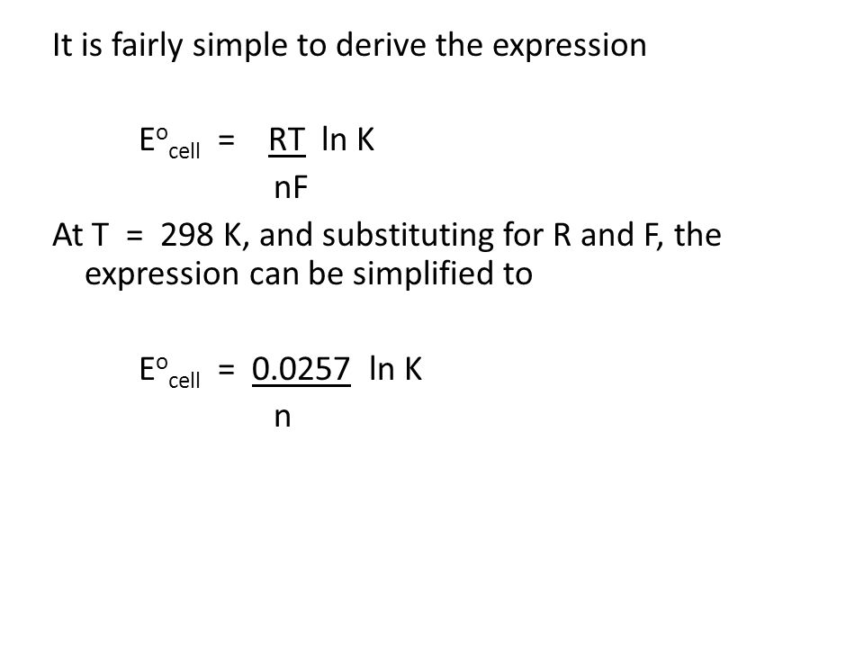 It is fairly simple to derive the expression Eocell = RT ln K nF At T = 298 K, and substituting for R and F, the expression can be simplified to Eocell = 0.0257 ln K n