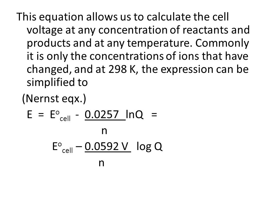 This equation allows us to calculate the cell voltage at any concentration of reactants and products and at any temperature.