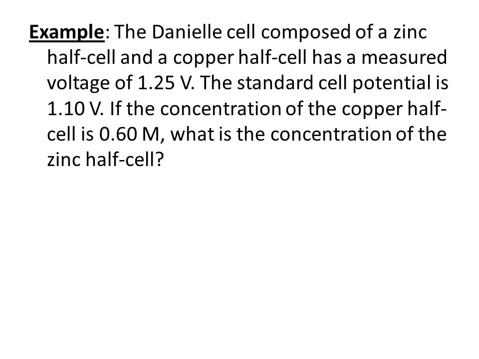 Example: The Danielle cell composed of a zinc half-cell and a copper half-cell has a measured voltage of 1.25 V. The standard cell potential is 1.10 V. If the concentration of the copper half-cell is 0.60 M, what is the concentration of the zinc half-cell