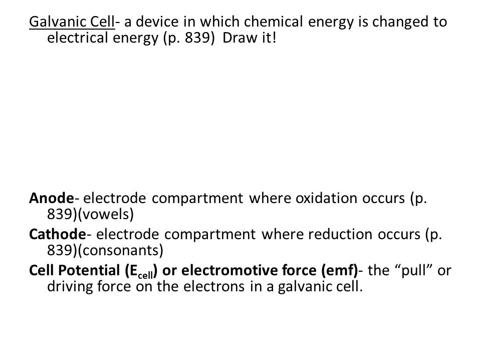 Galvanic Cell- a device in which chemical energy is changed to electrical energy (p. 839) Draw it!