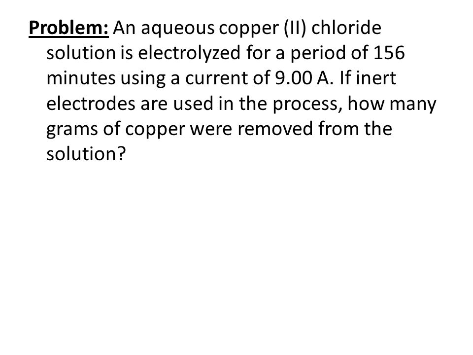 Problem: An aqueous copper (II) chloride solution is electrolyzed for a period of 156 minutes using a current of 9.00 A. If inert electrodes are used in the process, how many grams of copper were removed from the solution