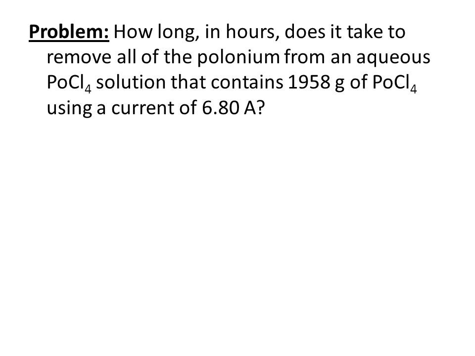 Problem: How long, in hours, does it take to remove all of the polonium from an aqueous PoCl4 solution that contains 1958 g of PoCl4 using a current of 6.80 A