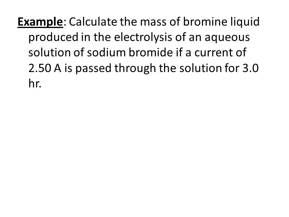 Example: Calculate the mass of bromine liquid produced in the electrolysis of an aqueous solution of sodium bromide if a current of 2.50 A is passed through the solution for 3.0 hr.