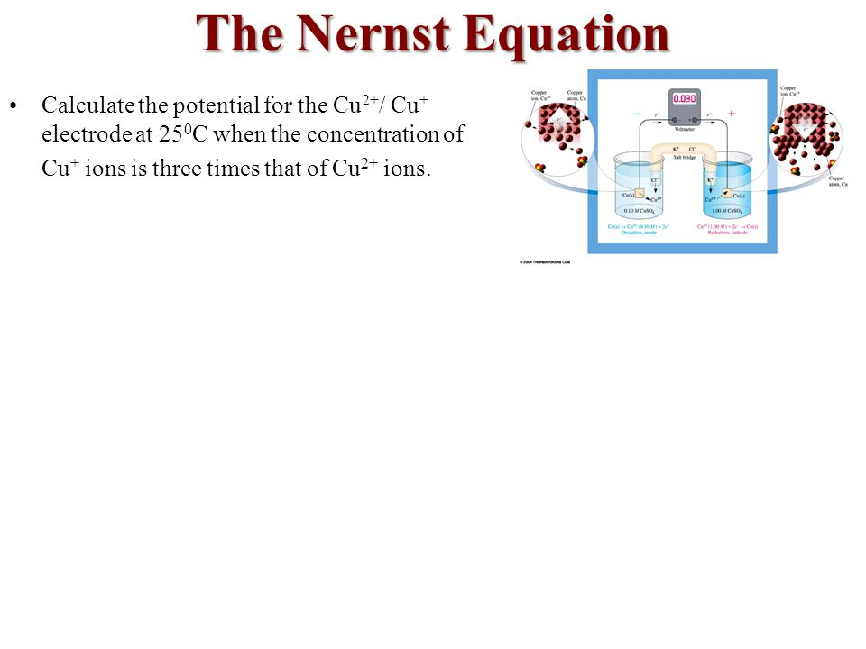 The Nernst Equation Calculate the potential for the Cu2+/ Cu+ electrode at 250C when the concentration of.