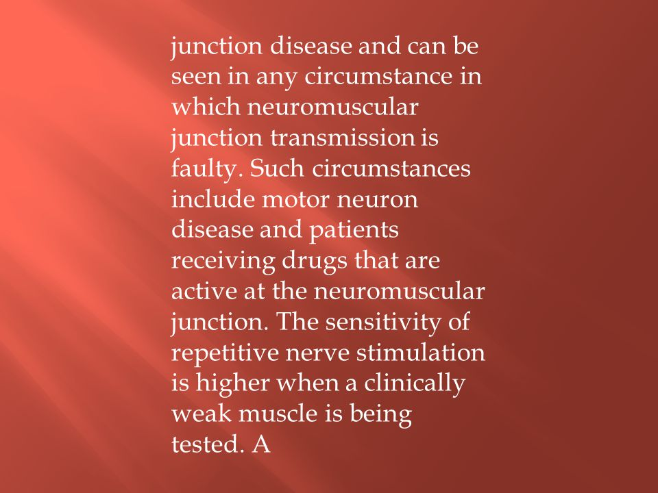 junction disease and can be seen in any circumstance in which neuromuscular junction transmission is faulty.