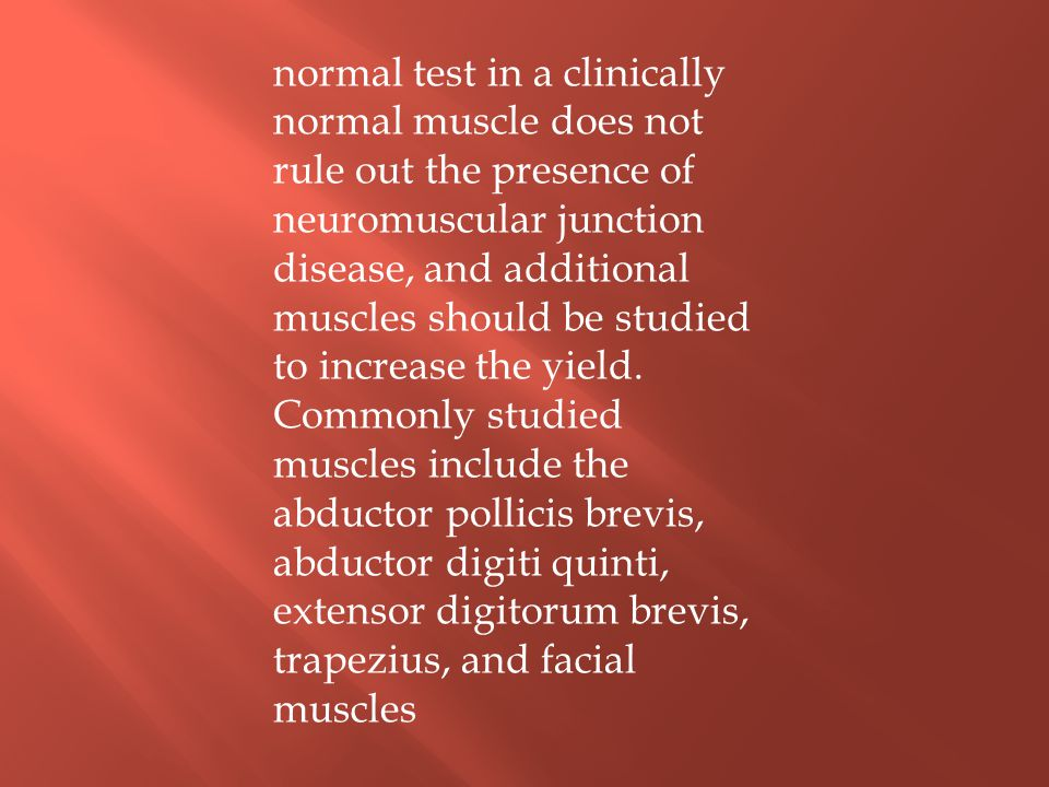 normal test in a clinically normal muscle does not rule out the presence of neuromuscular junction disease, and additional muscles should be studied to increase the yield.