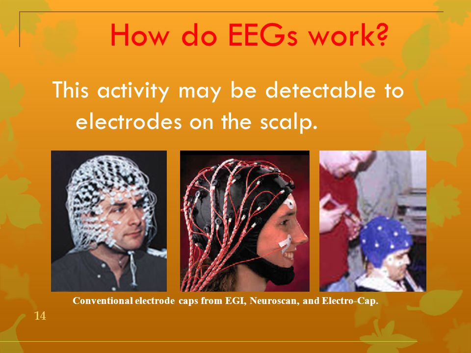 How do EEGs work. This activity may be detectable to electrodes on the scalp.