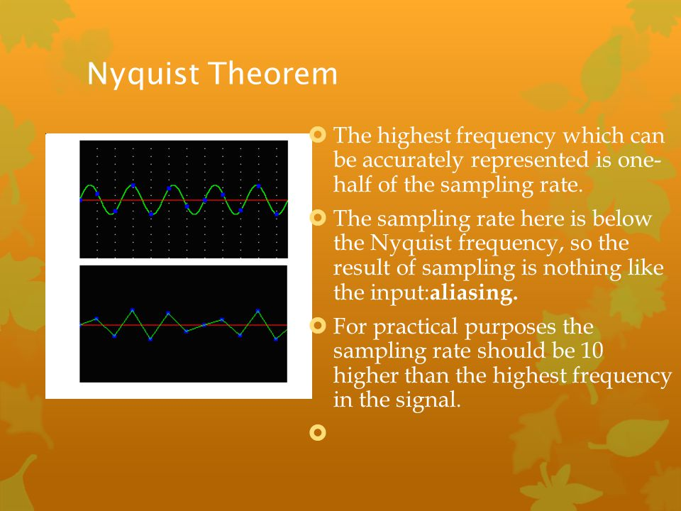 Nyquist Theorem The highest frequency which can be accurately represented is one- half of the sampling rate.
