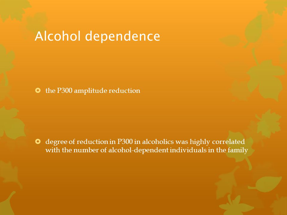 Alcohol dependence the P300 amplitude reduction