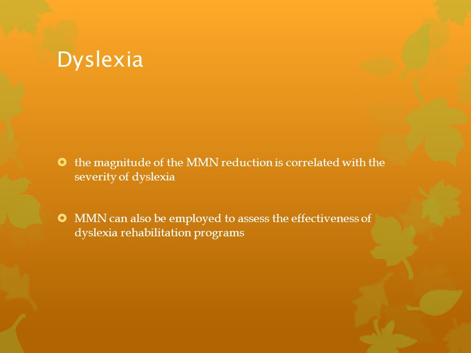Dyslexia the magnitude of the MMN reduction is correlated with the severity of dyslexia.