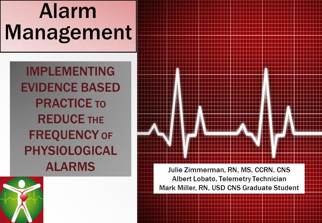 Alarm Management IMPLEMENTING EVIDENCE BASED PRACTICE TO REDUCE THE FREQUENCY OF PHYSIOLOGICAL ALARMS.