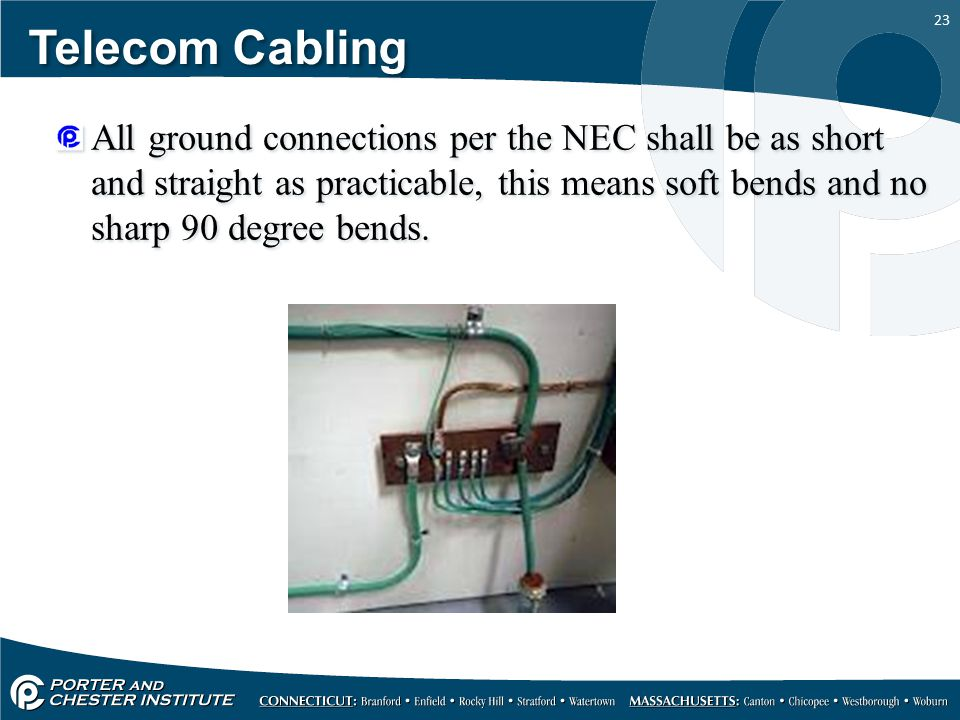 Telecom Cabling All ground connections per the NEC shall be as short and straight as practicable, this means soft bends and no sharp 90 degree bends.