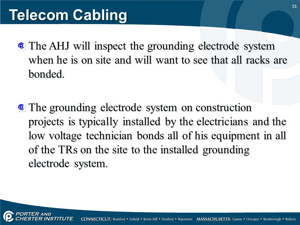 Telecom Cabling The AHJ will inspect the grounding electrode system when he is on site and will want to see that all racks are bonded.