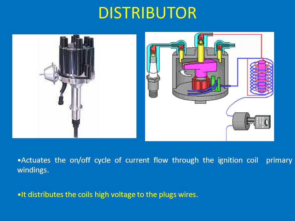 DISTRIBUTOR Actuates the on/off cycle of current flow through the ignition coil primary windings.